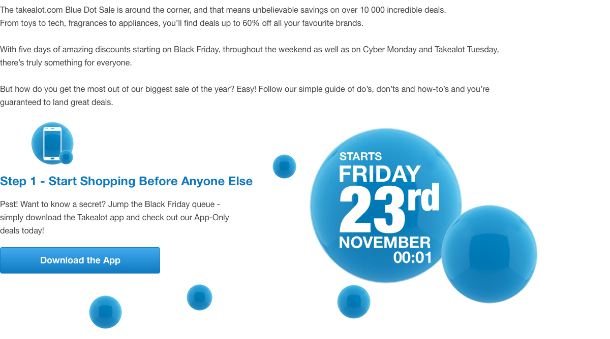 The takealot.com Blue Dot Sale is around the corner, and that means unbelievable savings on over 10 000 incredible deals. From toys to tech, fragrances to appliances, you'll find deals up to 60% off all your favourite brands. With five days of amazing discounts starting on Black Friday, throughout the weekend as well as on Cyber Monday and Takealot Tuesday, there's truly something for everyone. But how do you get the most out of our biggest sale of the year? Easy! Follow our simple guide of do's, don'ts and how-to's and you're guaranteed to land great deals. Step 1 - Start Shopping Before Anyone Else (Requires an Download the App button). Psst! Want to know a secret? Jump the Black Friday queue - simply download the Takealot app and check out our App-Only deals today!