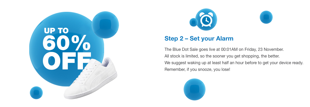 Step 2 – Set your Alarm. The Blue Dot Sale goes live at 00:01AM on Friday, 23 November. All stock is limited, so the sooner you get shopping, the better. We suggest waking up at least half an hour before to get your device ready. Remember, if you snooze, you lose!