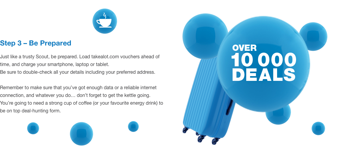 Step 3 – Be Prepared. Just like a trusty Scout, be prepared. Load takealot.com vouchers ahead of time, and charge your smartphone, laptop or tablet. Be sure to double-check all your details including your preferred address. Remember to make sure that you've got enough data or a reliable internet connection, and whatever you do… don't forget to get the kettle going. You're going to need a strong cup of coffee (or your favourite energy drink) to be on top deal-hunting form.