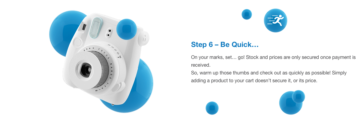 Step 6 – Be Quick… On your marks, set… go! Stock and prices are only secured once payment is received. So, warm up those thumbs and check out as quickly as possible! Simply adding a product to your cart doesn't secure it, or its price.