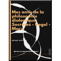 MES AMIS DE LA PHILOSOPHIE DIALECTIQUE: SOCRATES - HEGEL - MARX (eBook)