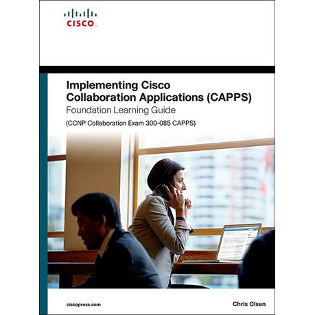 Implementing Cisco Collaboration Applications (CAPPS) Foundation Learning  Guide (CCNP Collaboration Exam 300-085 CAPPS) (eBook)