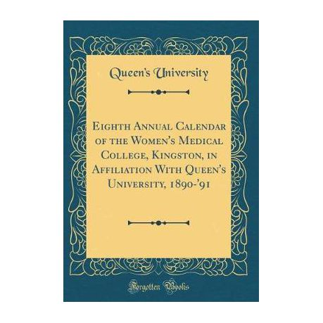 Eighth Annual Calendar of the Women's Medical College, Kingston, in  Affiliation with Queen's University, 1890-'91 (Classic Reprint)