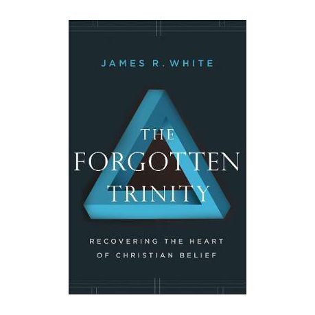 The Forgotten Trinity Recovering The Heart Of Christian Belief By James R White