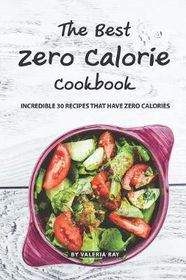 The Best Zero Calorie Cookbook Incredible 30 Recipes That Have Zero Calories Buy Online In South Africa Takealot Com