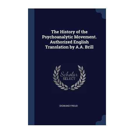 The History of the Psychoanalytic Movement  Authorized English Translation  by A A  Brill
