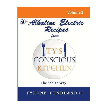Alkaline Electric Recipes from Ty's Conscious Kitchen: The Sebian Way  Volume 2