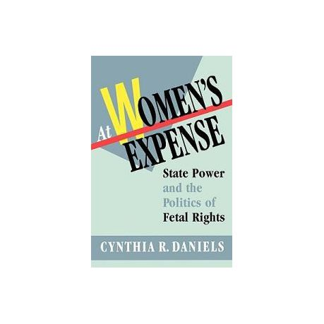 At Womens Expense: State Power and the Politics of Fetal Rights