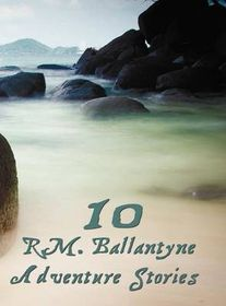 Ten R.M.Ballantyne Adventure Stories, Including (Complete and Unabridged)