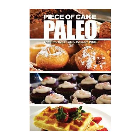Piece of Cake Paleo - The Effortless Paleo Dessert Bible