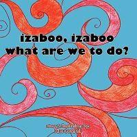 Izaboo, Izaboo, What Are We to Do