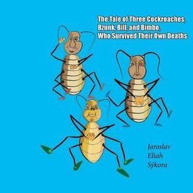 The Tale of Three Cockroaches, Bzunk, Bill, and Bimbo, Who Survived Their Own Deaths