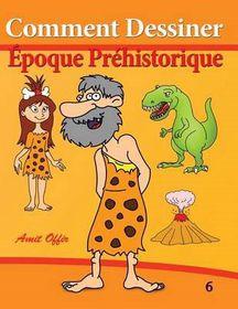 Comment Dessiner - Epoque Prehistorique: Livre de Dessin