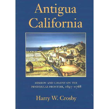 Antigua California 1697-1768 Mission and Colony on the Peninsular Frontier