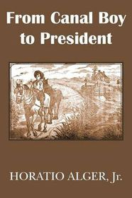 From Canal Boy to President or the Boyhood and Manhood of James A. Garfield