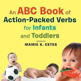 An ABC Book of Action-Packed Verbs for Infants and Toddlers
